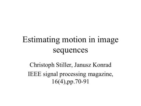Estimating motion in image sequences Christoph Stiller, Janusz Konrad IEEE signal processing magazine, 16(4),pp.70-91.