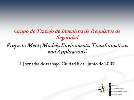 Grupo de Trabajo de Ingeniería de Requisitos de Seguridad Proyecto Meta (Models, Enviroments, Transformations and Applications) I Jornadas de trabajo.