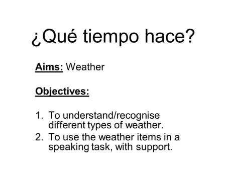 ¿Qué tiempo hace? Aims: Weather Objectives: 1.To understand/recognise different types of weather. 2.To use the weather items in a speaking task, with support.