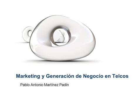 Marketing y Generación de Negocio en Telcos Pablo Antonio Martínez Padín.
