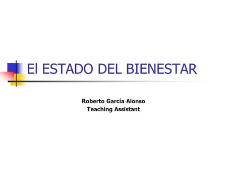 El ESTADO DEL BIENESTAR Roberto García Alonso Teaching Assistant.