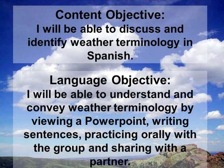 Content Objective: I will be able to discuss and identify weather terminology in Spanish. Language Objective: I will be able to understand and convey weather.