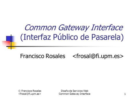 © Francisco Rosales Diseño de Servicios Web Common Gateway Interface1 Common Gateway Interface (Interfaz Público de Pasarela) Francisco Rosales.