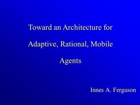 Innes A. Ferguson Toward an Architecture for Adaptive, Rational, Mobile Agents.