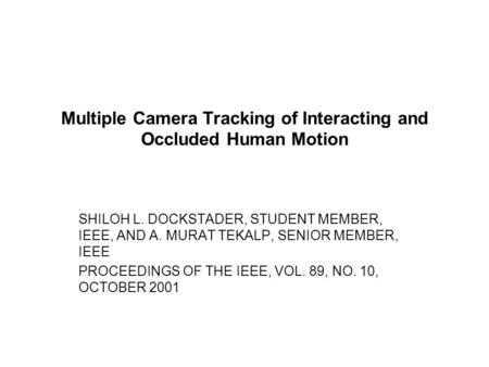 Multiple Camera Tracking of Interacting and Occluded Human Motion SHILOH L. DOCKSTADER, STUDENT MEMBER, IEEE, AND A. MURAT TEKALP, SENIOR MEMBER, IEEE.