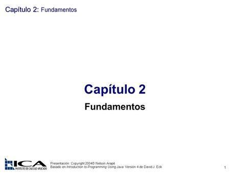 1 Presentación: Copyright 2004© Nelson Arapé Basado en Introduction to Programming Using Java Versión 4 de David J. Eck Capítulo 2: Fundamentos Capítulo.