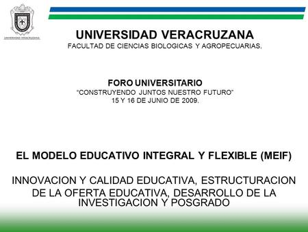 UNIVERSIDAD VERACRUZANA FACULTAD DE CIENCIAS BIOLOGICAS Y AGROPECUARIAS. EL MODELO EDUCATIVO INTEGRAL Y FLEXIBLE (MEIF) INNOVACION Y CALIDAD EDUCATIVA,