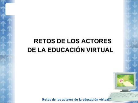RETOS DE LOS ACTORES RETOS DE LOS ACTORES DE LA EDUCACIÓN VIRTUAL.