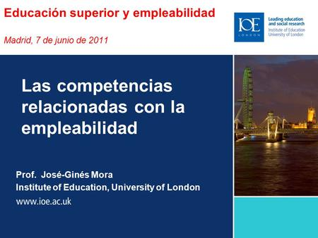Educación superior y empleabilidad Madrid, 7 de junio de 2011 Prof. José-Ginés Mora Institute of Education, University of London Las competencias relacionadas.