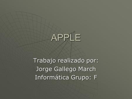 APPLE Trabajo realizado por: Jorge Gallego March Informática Grupo: F.