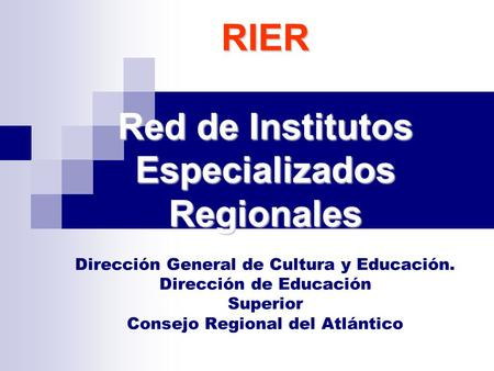 RIER Red de Institutos Especializados Regionales RIER Red de Institutos Especializados Regionales Dirección General de Cultura y Educación. Dirección de.