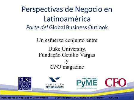 Perspectivas de Negocio en Latinoamérica Parte del Global Business Outlook Un esfuerzo conjunto entre Duke University, Fundação Getúlio Vargas y CFO magazine.