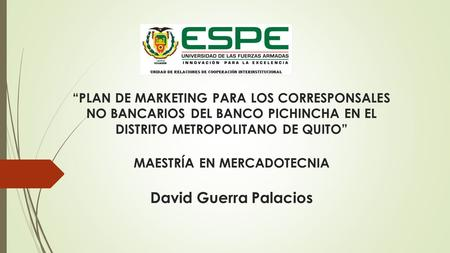 """PLAN DE MARKETING PARA LOS CORRESPONSALES NO BANCARIOS DEL BANCO PICHINCHA EN EL DISTRITO METROPOLITANO DE QUITO"" MAESTRÍA EN MERCADOTECNIA David Guerra."