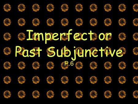 Imperfect or Past Subjunctive P.6. The Subjunctive Mood There are TWO ways to express the subjunctive (past and present) El Presente Yo dudo que los chiles.