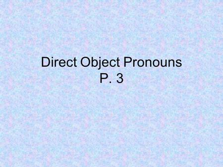 Direct Object Pronouns P. 3. Direct object pronouns allow us to avoid repetition of nouns!