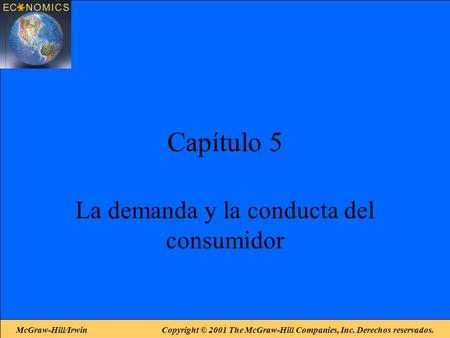 McGraw-Hill/Irwin Copyright © 2001 The McGraw-Hill Companies, Inc. Derechos reservados. Capítulo 5 La demanda y la conducta del consumidor.