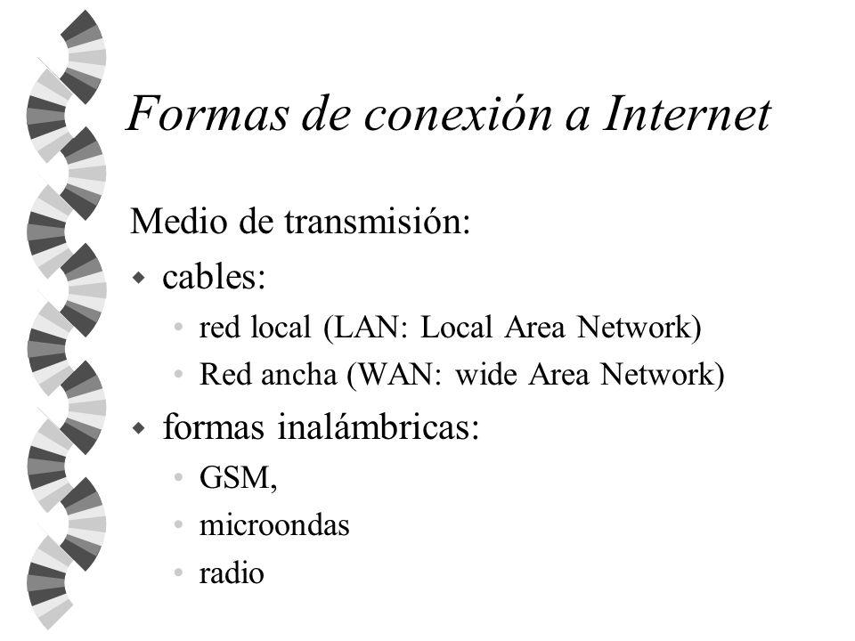 Formas de conexión a Internet w Internet es una red de redes: me conecto a una red, que a su vez se conecta a Internet w Velocidad (ancho de banda ~ calibre de la tubería) Módem 56.000 baudios ~ bits segundo ADSL 128/256 KB/seg.