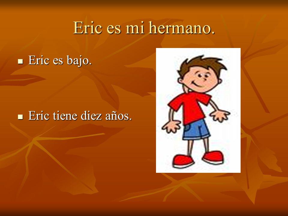 Eric es mi hermano. Eric es bajo. Eric es bajo. Eric tiene diez años. Eric tiene diez años.