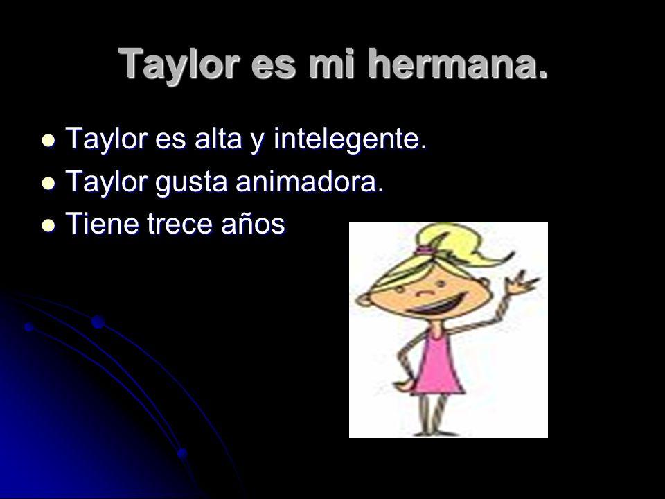 Taylor es mi hermana.Taylor es alta y intelegente.