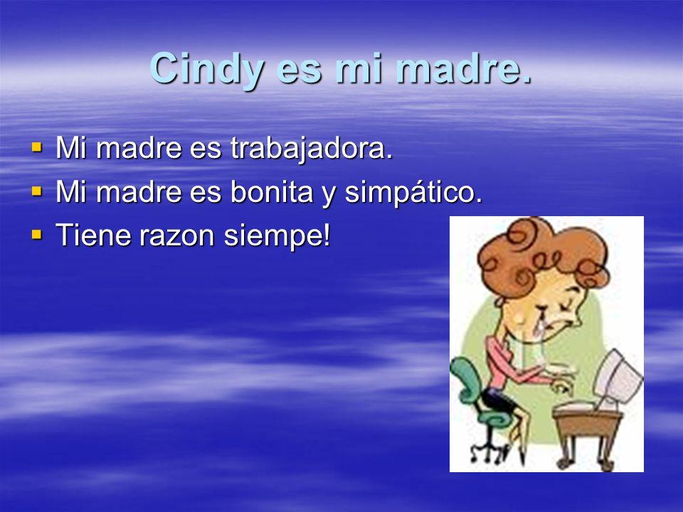 Cindy es mi madre.Mi madre es trabajadora. Mi madre es trabajadora.