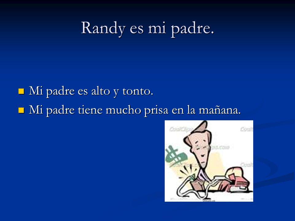 Randy es mi padre.Mi padre es alto y tonto. Mi padre es alto y tonto.