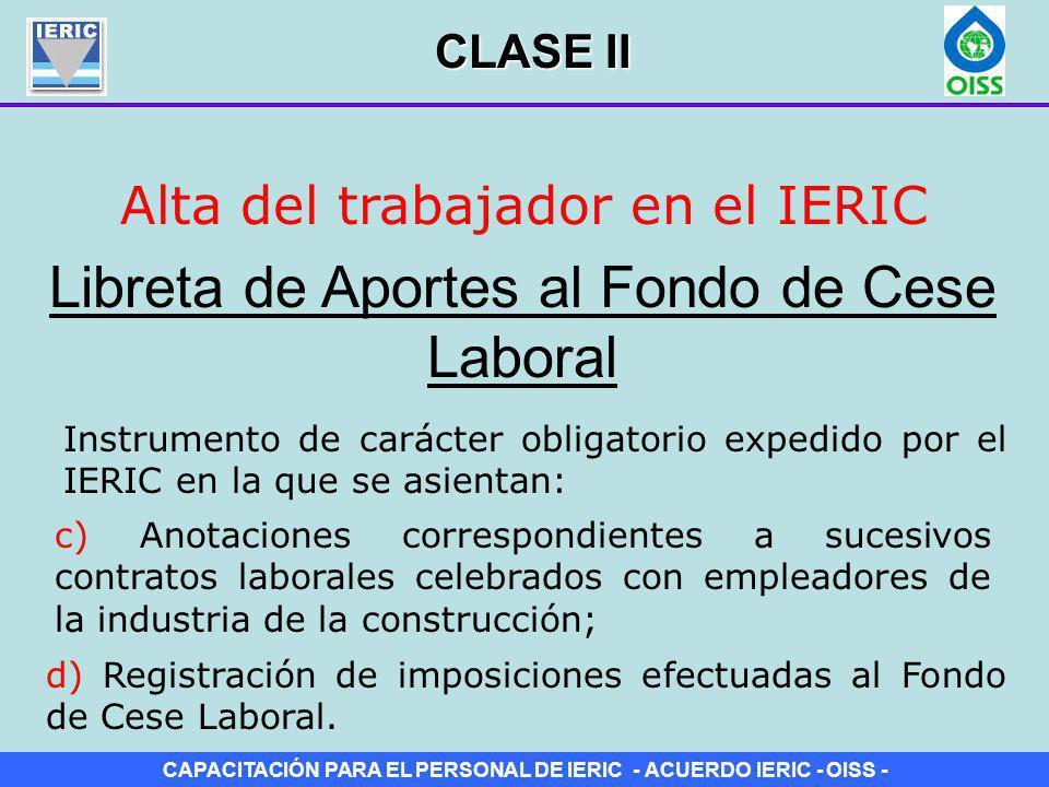 CAPACITACIÓN PARA EL PERSONAL DE IERIC - ACUERDO IERIC - OISS - Alta del trabajador en el IERIC Credencial de Registro Laboral (Tarjeta) Libreta de Aportes al Fondo de Cese Laboral Hojas Móviles CLASE II
