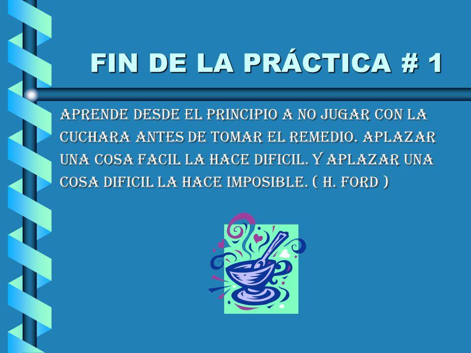 FIN DE LA PRÁCTICA # 1 FIN DE LA PRÁCTICA # 1 APRENDE DESDE EL PRINCIPIO A NO JUGAR CON LA CUCHARA ANTES DE TOMAR EL REMEDIO.