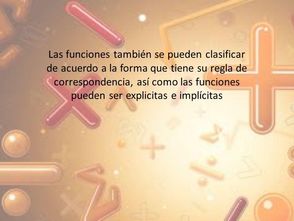 Funciones explicitas: son aquellas que en su regla de correspondencia, una variable esta despejada en función de la otra, es decir tiene la forma y = f(x) Funciones implícitas; son aquellas que en su regla de correspondencia, no está despejada ninguna variable en función de la otra, es decir, tiene la forma F (x, y) = 0 En la siguiente tabla aparecen funciones Clasificadas