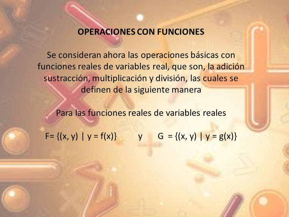 Con dominios Df y Dg respectivamente, entonces las funciones F + G, F – G FG y F/G, son funciones con dominio Df Dg, definidas por a)F +G = { (x, y) |y = f(x) + g(x) } b)F - G = { (x, y) |y = f(x) – g(x) } c)F G = {(x, y) | y = f(x) g(x) } d)F/G = {(x, y) | y = f(x)/g(x), donde g(x) 0 }