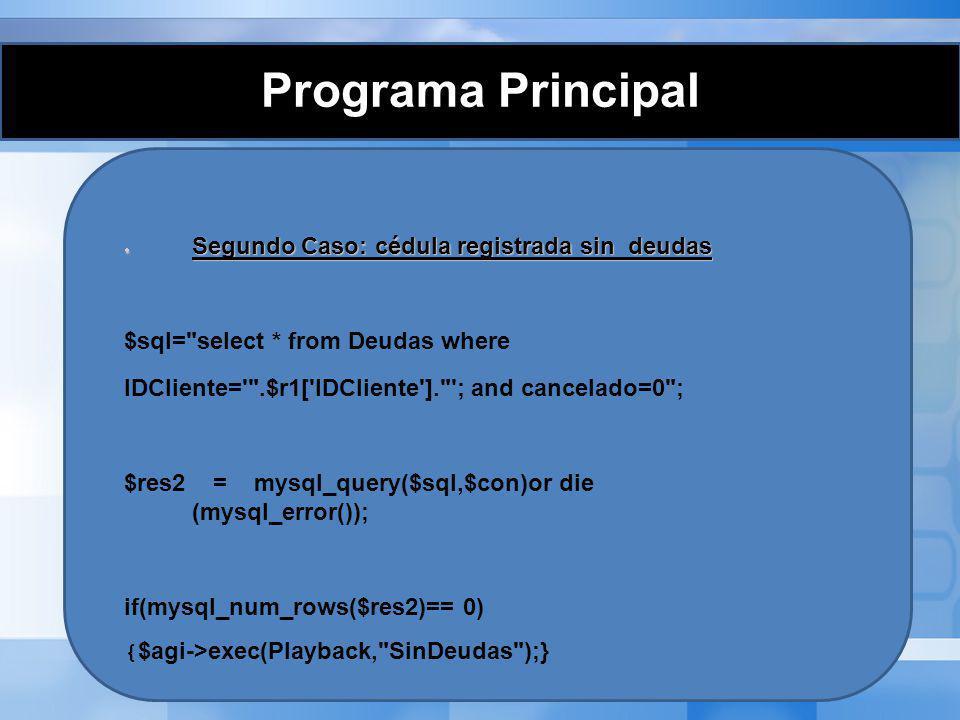 Programa Principal Tercer caso: cédula registrada que posee deudas Tercer caso: cédula registrada que posee deudas else {$agi->exec(Playback, UstedTiene ); $CantDeudas = mysql_num_rows($res2); $agi->say_number($CantDeudas); $agi->exec(Playback, Deudas ); …