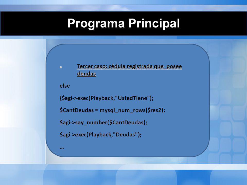 Programa Principal Se reproducen los datos de cada deuda: while($r2=mysql_fetch_array($res2)) { $agi->exec(Playback, UstedDebe ); $monto=$r2[ monto ]; $fechap=$r2[ FechaPago ]; $montos=explode( . ,$monto); $fechas=explode( - ,$fechap); $agi->say_number($montos[0]); $agi->exec(Playback, DolaresCon ); if($montos[1]== 00 ) {$agi->say_number(0);} else {$agi- >say_number($montos[1 ]);} $agi- >exec(Playback, Centavo s );