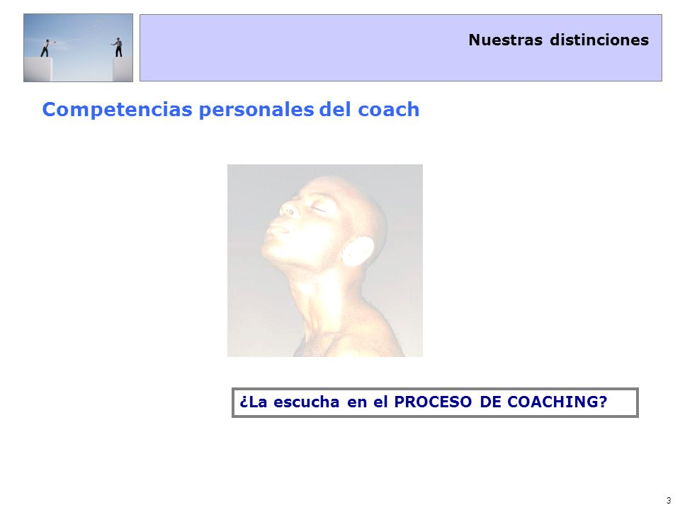 Nuestras distinciones 4 Competencias personales del coach La escucha empática Cuerpo+Emoción+Lenguaje No solo se escuchan las palabras, se escucha el cuerpo La Escucha Empática