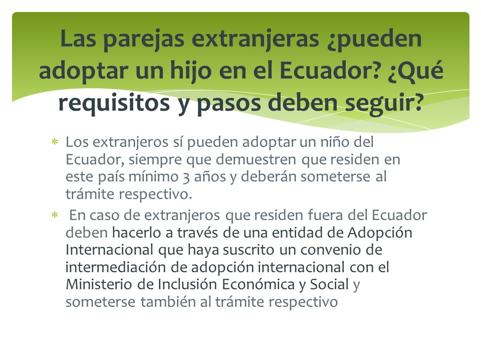 Ecuador ha suscrito convenios con entidades intermediarias de adopción internacional en los siguientes países: Estados Unidos: Children`s Home Society and Family Services, Illien Adoptions International y Joshua´s Tree Adoptions.
