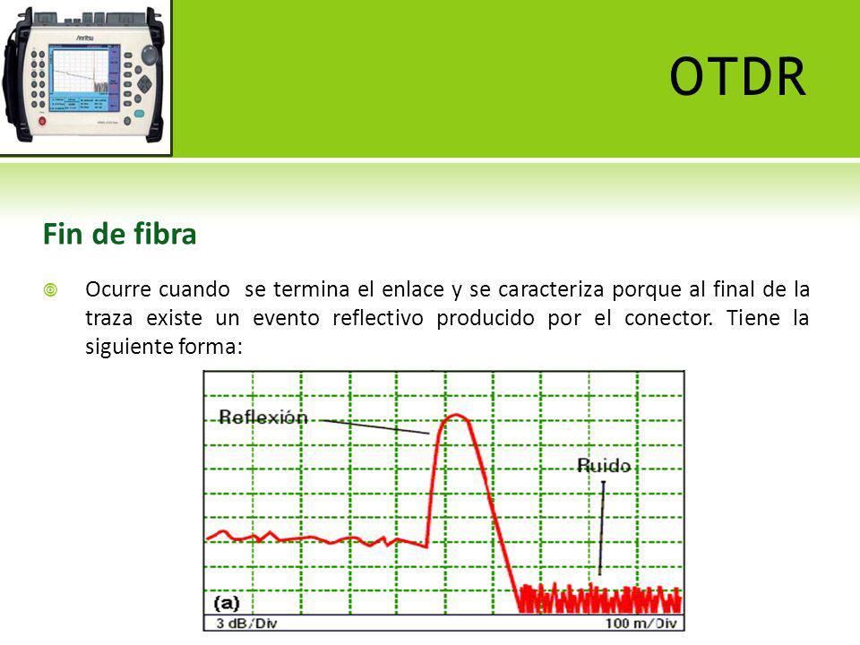 OTDR Ruptura de fibra Ocurre cuando el hilo de fibra óptica se ha roto y se caracteriza porque al final de la traza no existe un evento reflectivo.