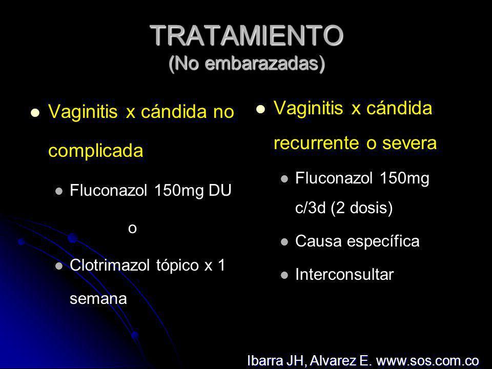 TRATAMIENTO (No embarazadas) Vaginosis y/o tricomoniasis Metronidazol 2g VO DU o Metronidazol 500mg VO c/12h x 7 días o Metronidazol 500mg vag c/día x 5 días Cervicitis y/o EPI Doxiciclina 100mg VO c/12 horas x 7 días y Ciprofloxacina 500mg VO DU Ibarra JH, Alvarez E.