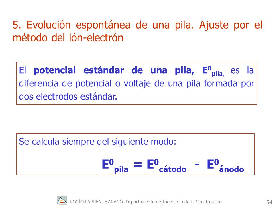 ROCÍO LAPUENTE ARAGÓ- Departamento de Ingeniería de la Construcción 55 Si consideramos la pila formada por los pares Zn +2 (1M)|Zn(s)E 0 Zn+2|Zn = -0.763V Cu +2 (1M)|Cu(s)E 0 Cu +2 |Cu = 0.340V El par que tiene el potencial mas positivo (o menos negativo), en este caso el par Cu +2 |Cu, actuará como agente oxidante y por lo tanto será el cátodo.