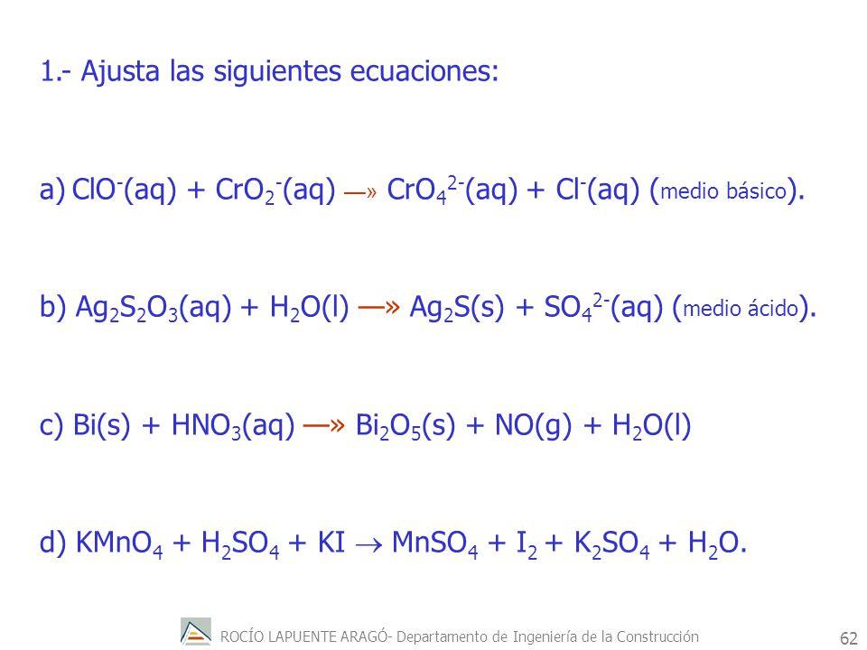 ROCÍO LAPUENTE ARAGÓ- Departamento de Ingeniería de la Construcción 63 e) Mn 2+ (aq) + S 2 O 8 2- (aq) +H 2 O(l) » MnO 4 - (aq) + SO 4 2- (aq) ( medido ácido ).