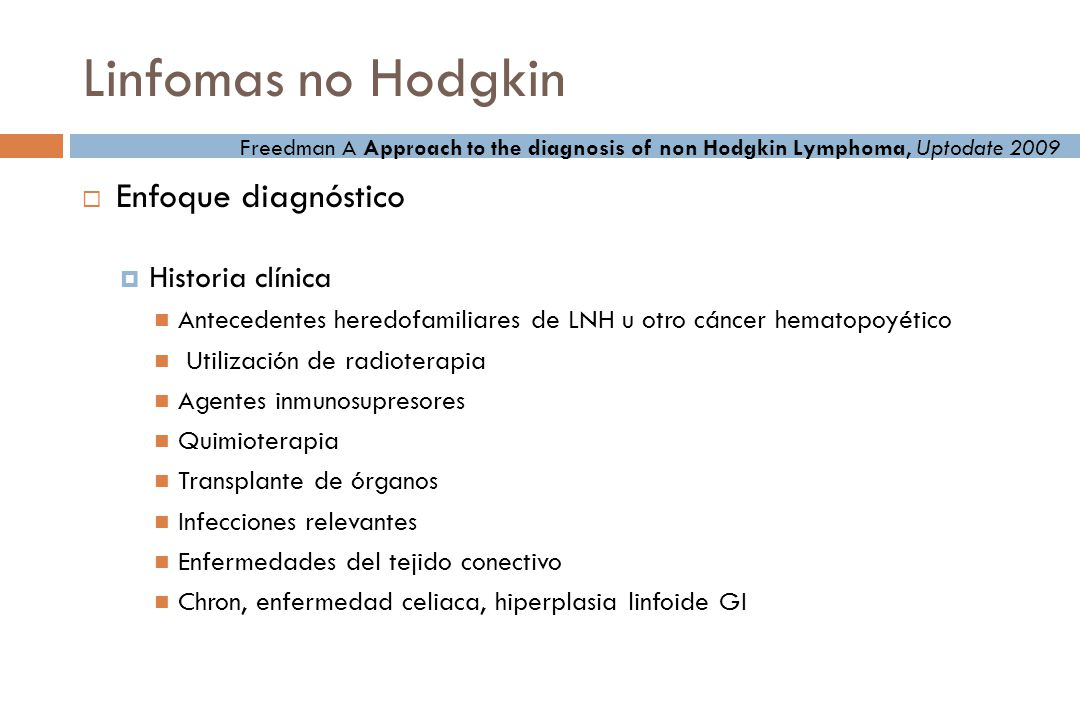 Linfomas no Hodgkin Examen físico Anillo de Waldeyer Búsqueda de crecimientos ganglionares Examen de bazo e hígado Auscultación cuidadosa en campos pulmonares Auscultación cuidadosa de ruidos cardiacos Freedman A Approach to the diagnosis of non Hodgkin Lymphoma, Uptodate 2009