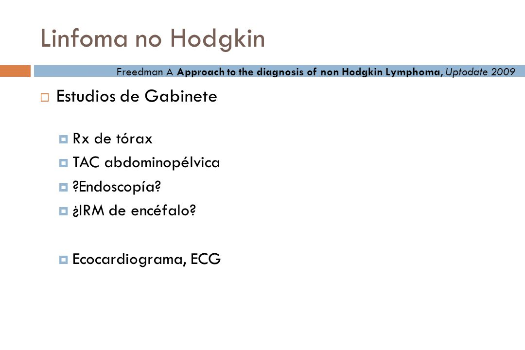 Linfomas no Hodgkin Diagnóstico Biopsia de ganglio Diagnóstico histológico Diagnóstico citogenético Diagnóstico molecular Examen de médula ósea Freedman A Approach to the diagnosis of non Hodgkin Lymphoma, Uptodate 2009