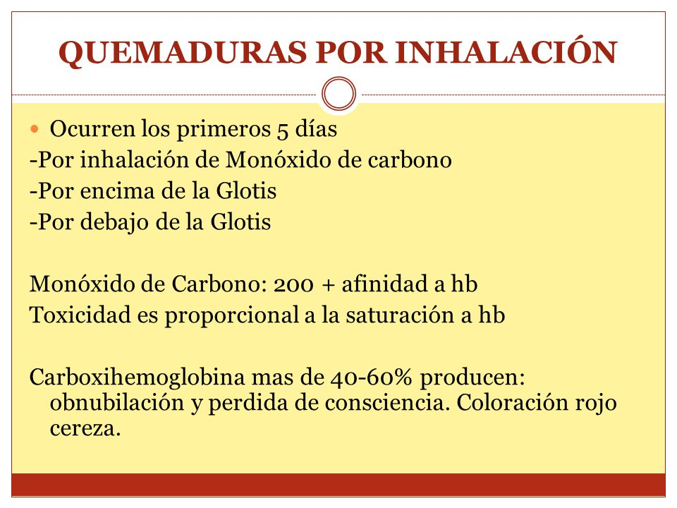 QUEMADURAS POR INHALACIÓN Signs & Symptoms of Carbon Monoxide Toxicity Signs & Symptoms of Carbon Monoxide Toxicity Carboxyhemoglobin (%)Signs/Symptoms Carboxyhemoglobin (%)Signs/Symptoms 0-10None 0-10None 10-30Headache 10-30Headache 30-50Headache, nausea, dizziness, tachycardia 30-50Headache, nausea, dizziness, tachycardia 50-60CNS dysfunction, coma 50-60CNS dysfunction, coma 60+Death 60+Death