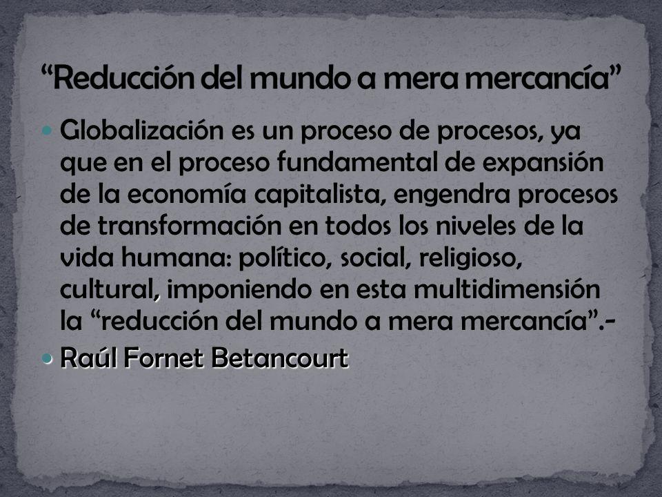 , Globalización es un proceso de procesos, ya que en el proceso fundamental de expansión de la economía capitalista, engendra procesos de transformación en todos los niveles de la vida humana: político, social, religioso, cultural, imponiendo en esta multidimensión la reducción del mundo a mera mercancía.- Raúl Fornet Betancourt Raúl Fornet Betancourt