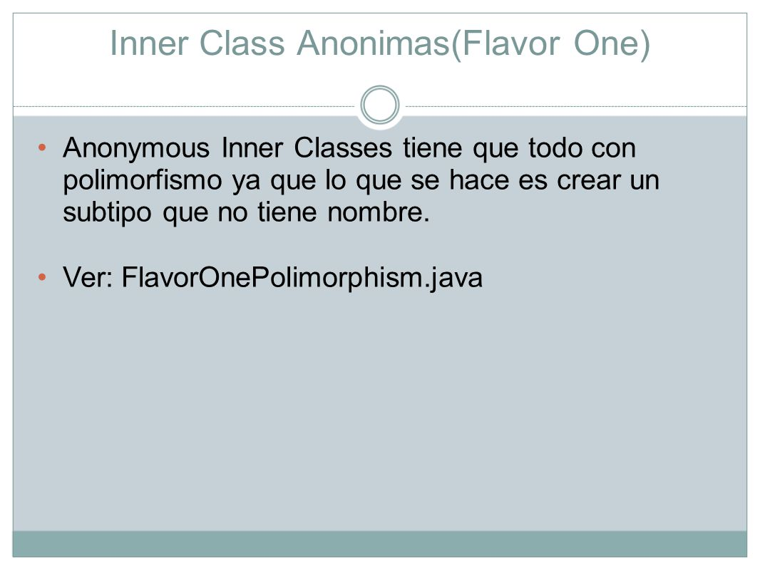 Anonymous Inner Classes, Flavor Two La diferencia entre el FlavorOne y el FlavorTwo es que el primero define una subclase anonima para el supertipo mientras que el segundo define un implementador anonimo para la interface dada.