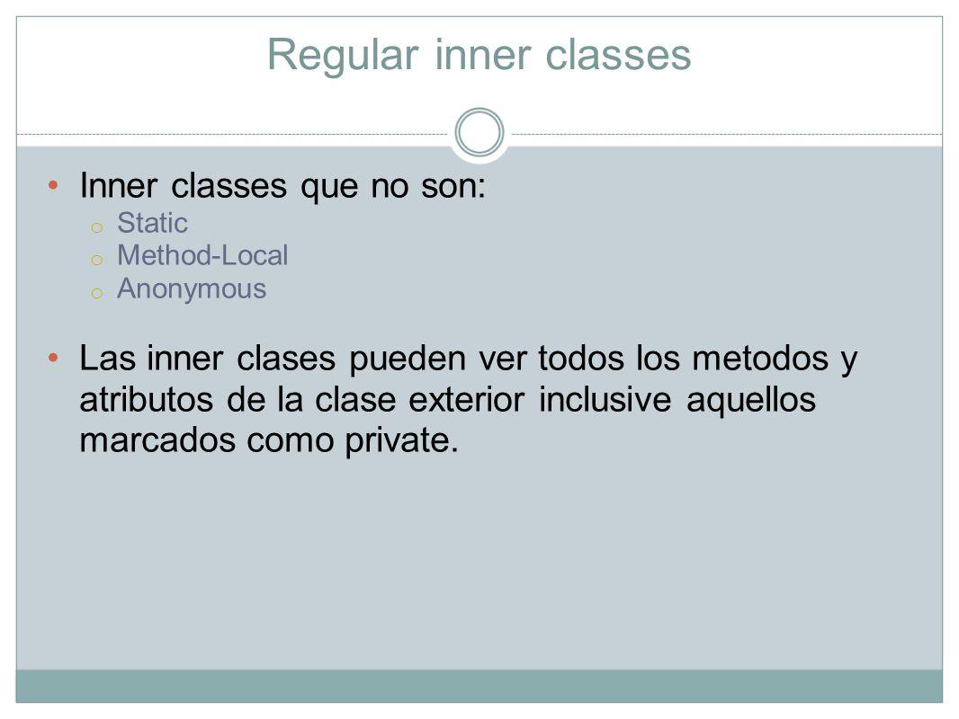 Regular Inner classes Las clases Inner no pueden tener ningun tipo de declaracion Static por lo tanto no pueden ejecutar el metodo main.