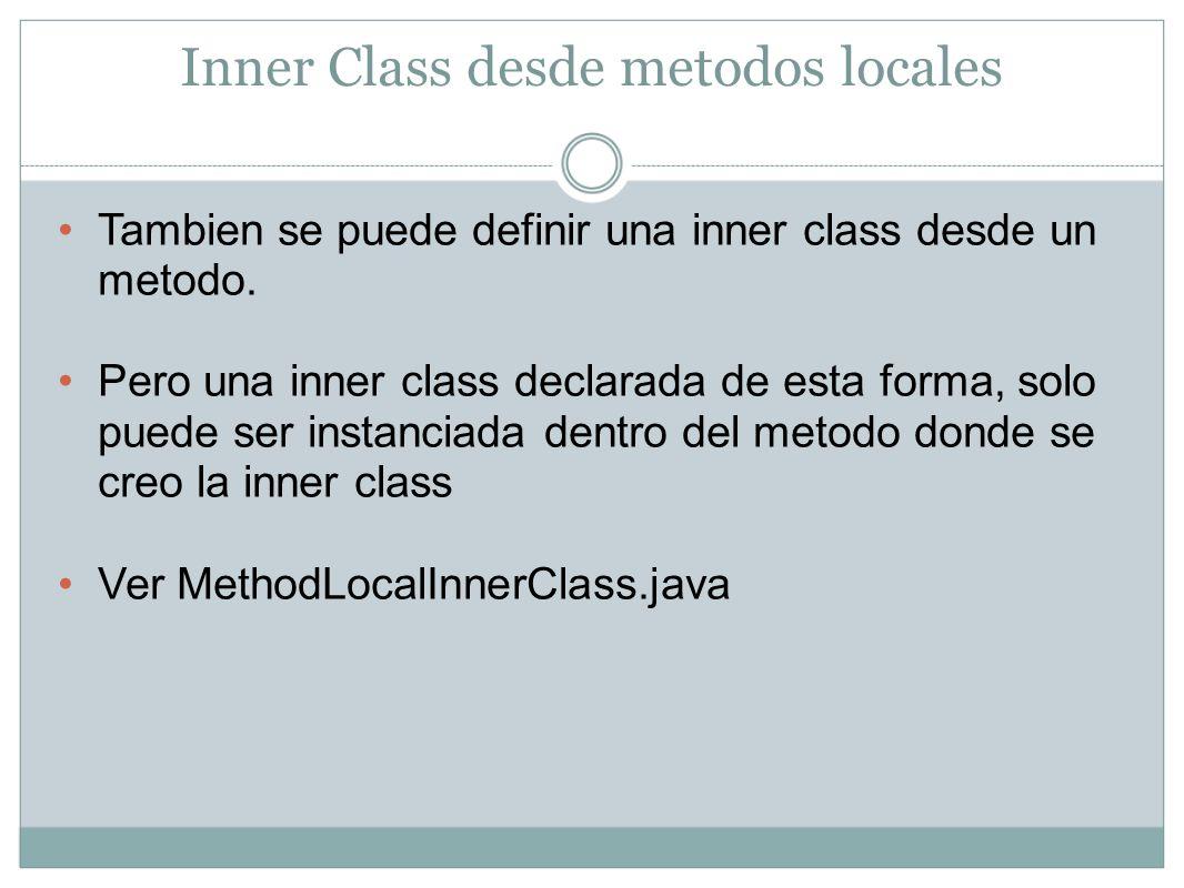 Inner Class desde metodos locales De igual manera las inner class creadas en un metodo pueden ver y acceder a los atributos y metodos de la outer; sin embargo no pueden compartir nada con las variables declaradas en el metodo donde estan contenidas.