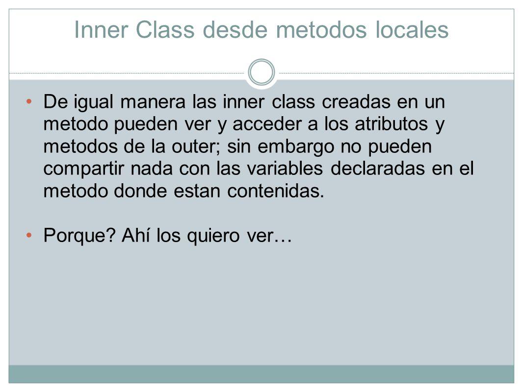 Inner Class desde metodos locales Los modificadores de acceso de una inner class son los mismos modificadores que tiene una variable de metodo, es decir solo puede ser final o abstract.