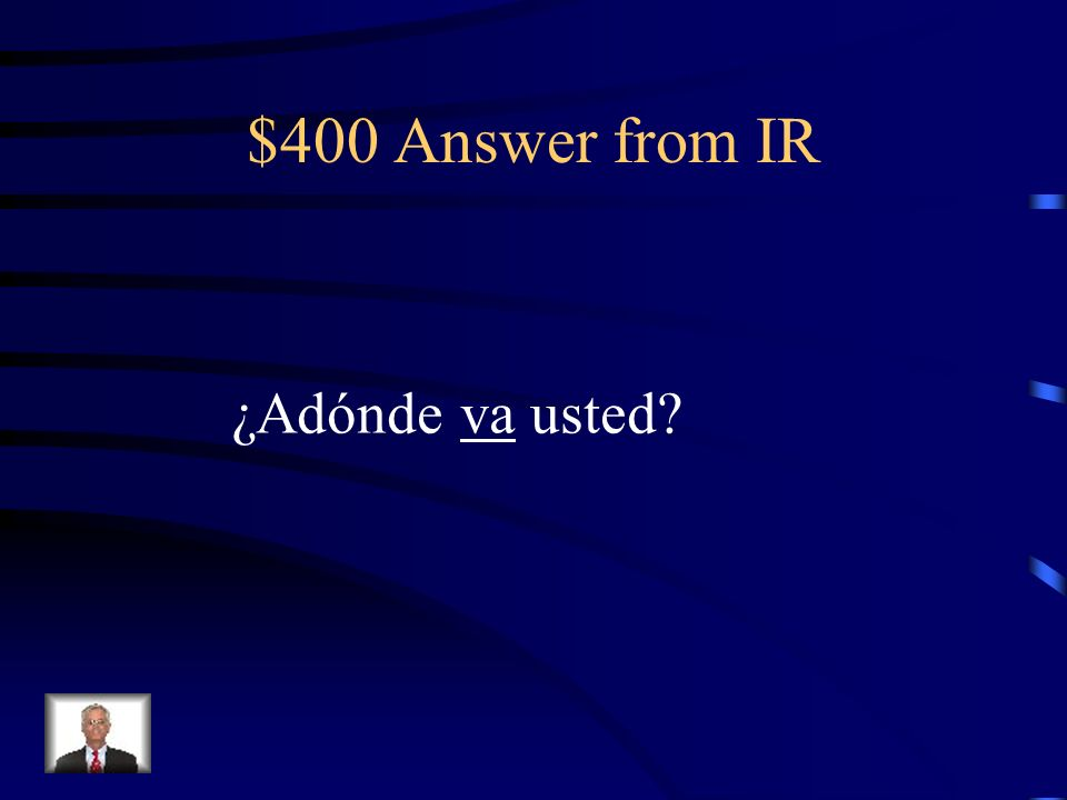 $400 Answer from IR ¿Adónde va usted?