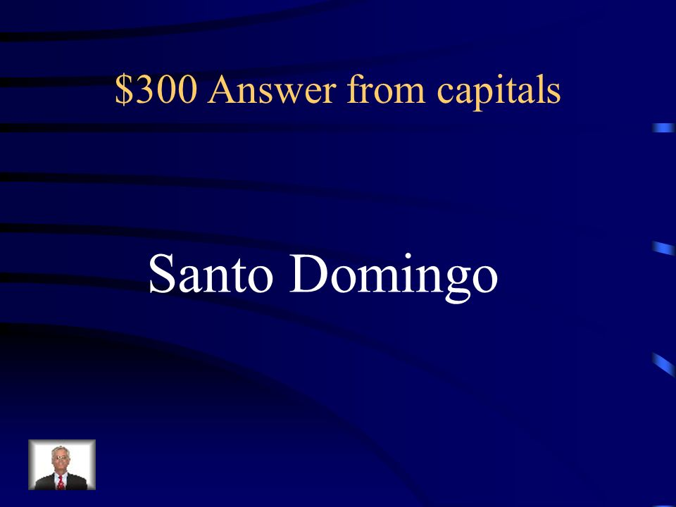 $300 Answer from capitals Santo Domingo
