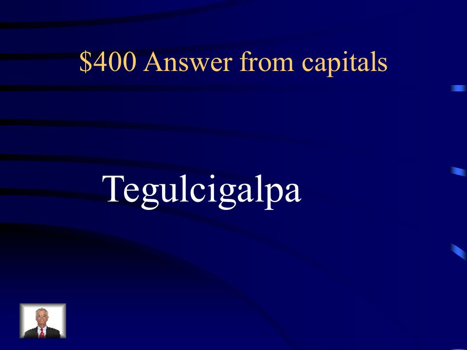 $400 Answer from capitals Tegulcigalpa