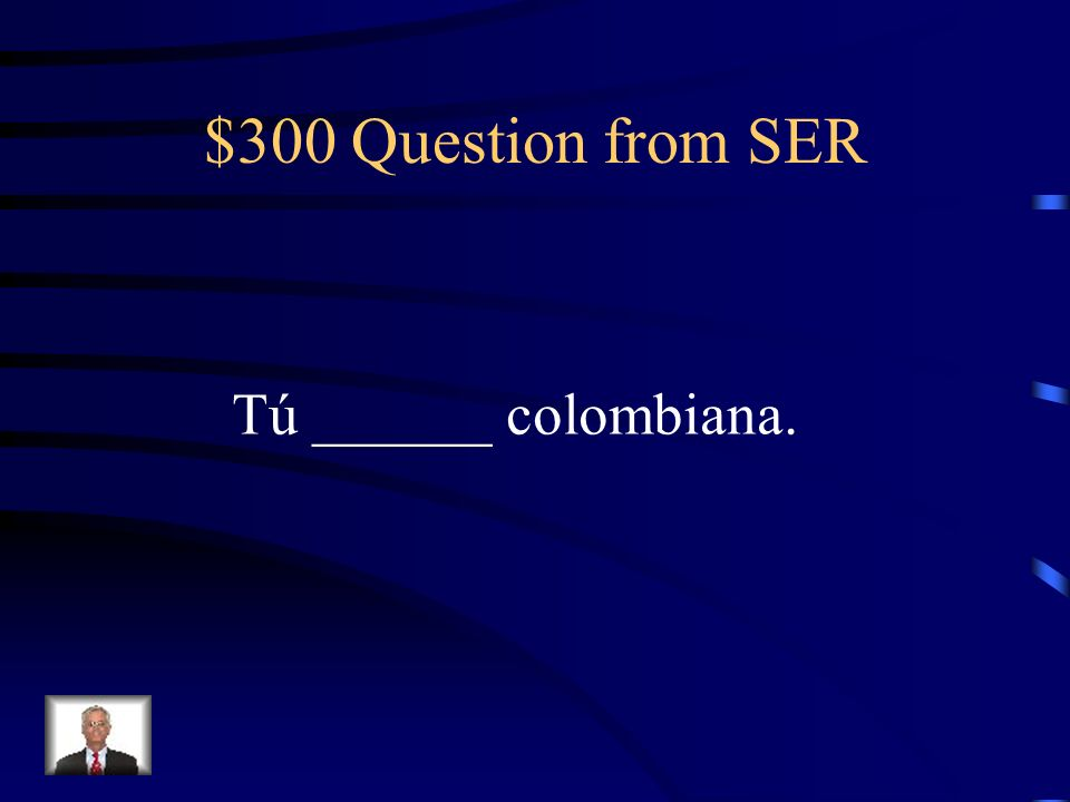 $300 Question from SER Tú ______ colombiana.