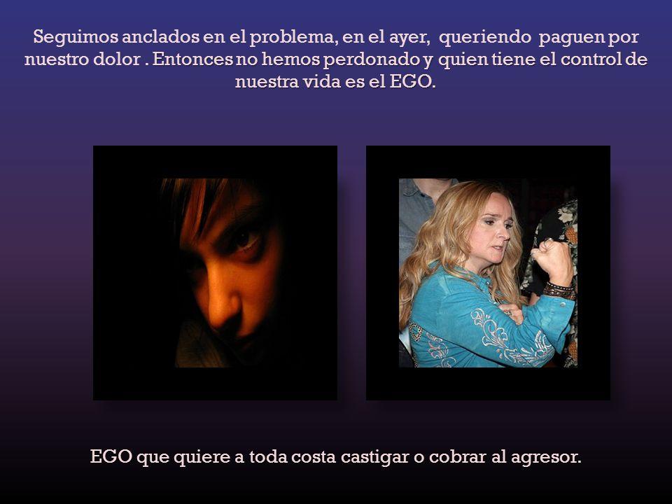 Entonces no hemos perdonado y quien tiene el control de nuestra vida es el EGO.